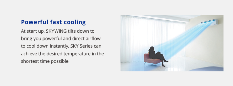Powerful fast cooling. At start up, skywing tilts down to bring you powerful and direct airflow to cool down instantly. Sky series can achieve the desired temperature in the shortest time possible.