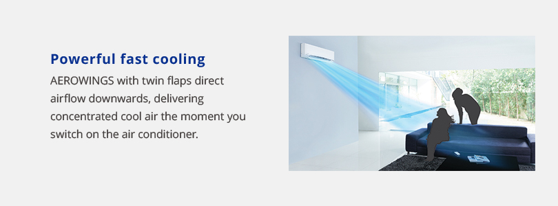 Powerful fast cooling. Aerowings with twin flaps direct airflow downwards, delivering concentrated cool air the moment you switch on the air conditioner.