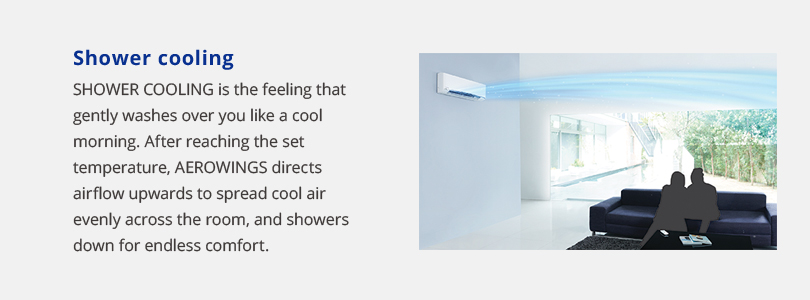 Shower cooling. Shower cooling is the feeling that gently washes over you like a cool morning. After reaching the set temperature, Aerowings directs airflow upwards to spread cool air evenly across the room, and showers down for endless comfort.