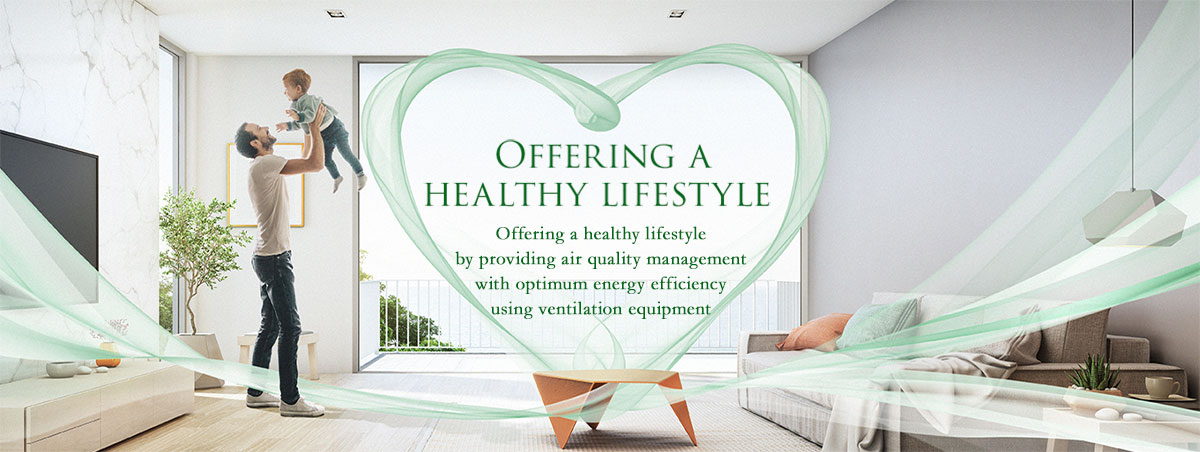 Panasonic offers a healthy lifestyle by providing air quality management with optimum energy efficiency using ventilation equipment