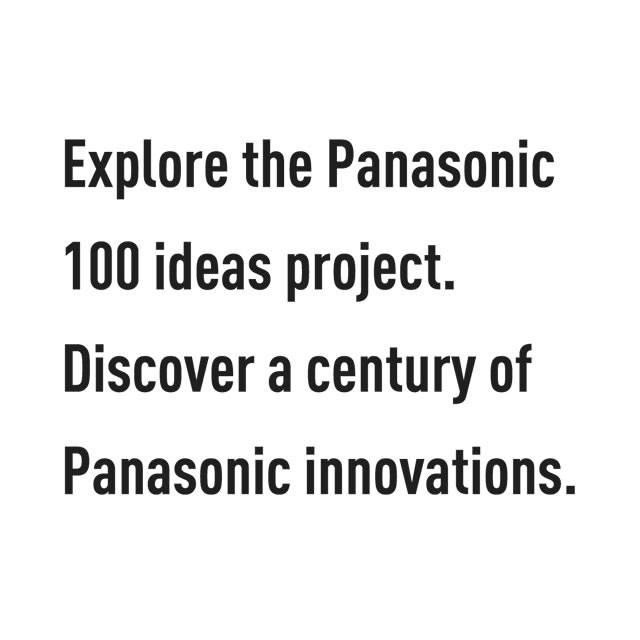 Explore the Panasonic 100 ideas project. Discover a century of Panasonic innovations.