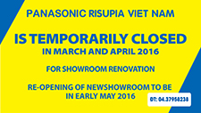 Panasonic Risupia Vietnam is temporarily closed in March and April 2016 for Showroom renovation.