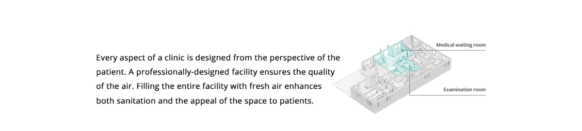Clinic. Every aspect of a clinic is designed from the perspective of the patient. A professionally-designed facility ensures the quality of the air. Filling the entire facility with fresh air enhances both sanitation and the appeal of the space to patients.