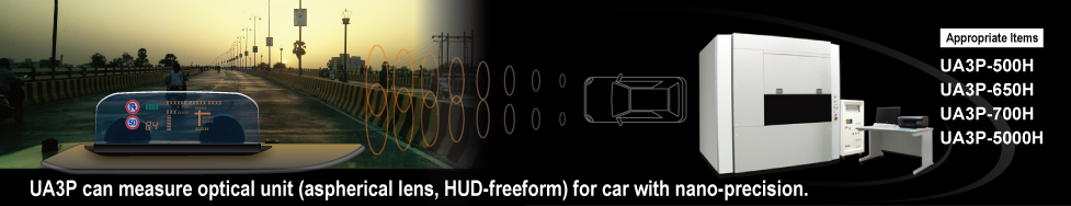 UA3P can measure optical unit (aspherical lens, HUD-freeform) for car with nano-precision. Appropriate Items UA3P-500H UA3P-650H