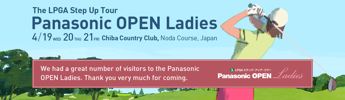 The LPGA Step UP Tour Panasonic OPEN Ladies 4/19(WED)、20(THU)、21(FRI) Chiba Country Club, Noda Course, Japan We had a great number of visitors to the Panasonic OPEN Ladies. Thank you very much for coming.