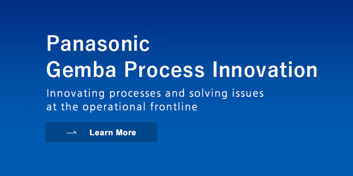 Panasonic Gemba Process Innovation Innovating processes and solving issues at the operational frontline Learn More