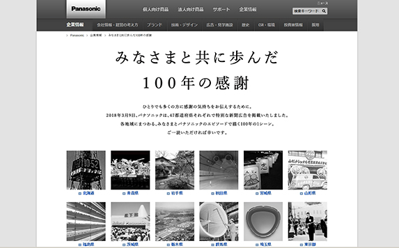 On March 9, 2018, advertisements were placed in 60 Japanese newspapers. To convey its gratitude for the past 100 years where Panasonic moved forward with customers, stories about Konosuke Matsushita and the company's donations and supply of products to each of the 47 prefectures in Japan were featured.