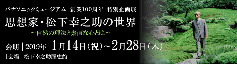 100th Anniversary Special Exhibition, Panasonic Museum: The World of Konosuke Matsushita as a Philosopher—The Laws of Nature and a Sunao (Untrapped) Mind; Monday, January 14 (public holiday) to Thursday, February 28, 2019