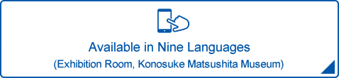 Available in Nine Languages (Exhibition Room, Konosuke Matsushita Museum)