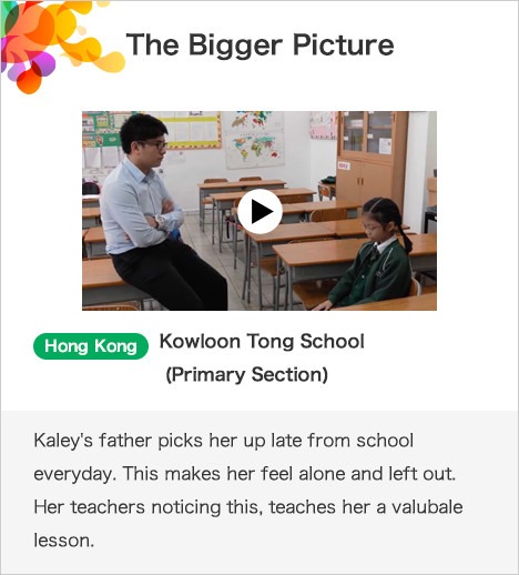 The Bigger Picture Hong Kong Kowloon Tong School (Primary Section)Kaley's father picks her up late from school everyday. This makes her feel alone and left out. Her teachers noticing this, teaches her a valubale lesson.