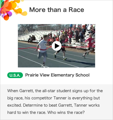 More than a Race U.S.A. Prairie View Elementary School When Garrett, the all-star student signs up for the big race, his competitor Tanner is everything but excited. Determine to beat Garrett, Tanner works hard to win the race. Who wins the race?