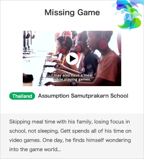 Missing Game Thailand Assumption Samutprakarn School Skipping meal time with his family, losing focus in school, not sleeping, Gett spends all of his time on video games. One day, he finds himself wondering into the game world...