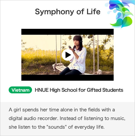 Symphony of Life Vietnam HNUE High School for Gifted Students A girl spends her time alone in the fields with a digital audio recorder. Instead of listening to music, she listen to the