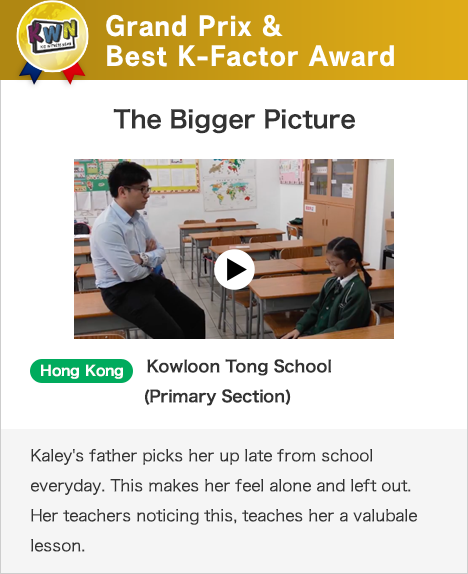 Grand Prix & Best K-Factor Award The Bigger Picture Hong Kong Kowloon Tong School (Primary Section)Kaley's father picks her up late from school everyday. This makes her feel alone and left out. Her teachers noticing this, teaches her a valubale lesson.