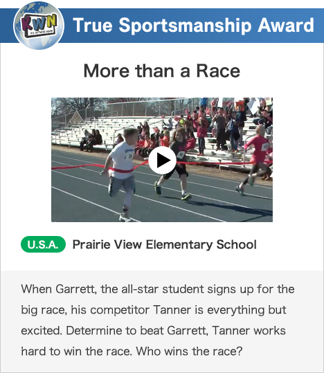 True Sportsmanship Award More than a Race U.S.A. Prairie View Elementary School When Garrett, the all-star student signs up for the big race, his competitor Tanner is everything but excited. Determine to beat Garrett, Tanner works hard to win the race. Who wins the race?