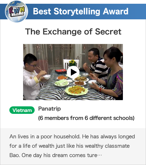 Best Storytelling Award The Exchange of Secret Vietnam Panatrip (6 members from 6 different schools) An lives in a poor household. He has always longed for a life of wealth just like his wealthy classmate Bao. One day his dream comes ture…