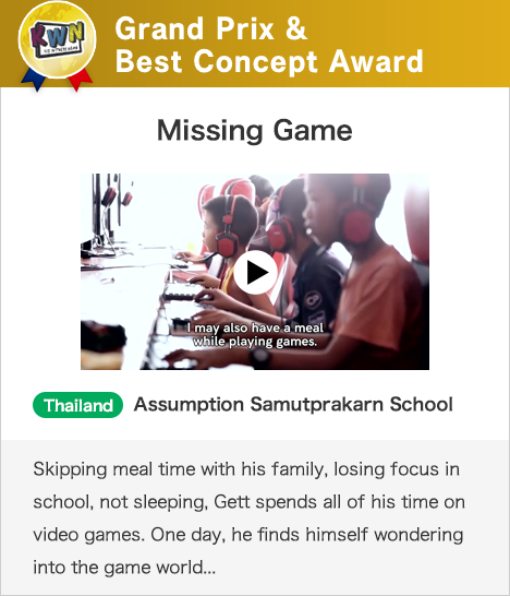 Grand Prix & Best Concept Award Missing Game Thailand Assumption Samutprakarn School Skipping meal time with his family, losing focus in school, not sleeping, Gett spends all of his time on video games. One day, he finds himself wondering into the game world...