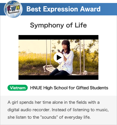 Best Expression Award Symphony of Life Vietnam HNUE High School for Gifted Students A girl spends her time alone in the fields with a digital audio recorder. Instead of listening to music, she listen to the