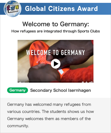 Global Citizens Award Welcome to Germany:How refugees are integrated through Sports Clubs Germany Secondary School Isernhagen Germany has welcomed many refugees from various countries. The students shows us how Germany welcomes them as members of the community.