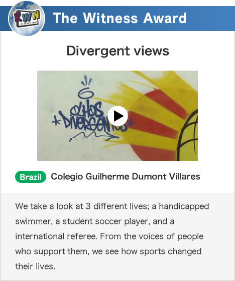 The Witness Award Divergent views Brazil Colegio Guilherme Dumont Villares We take a look at 3 different lives; a handicapped swimmer, a student soccer player, and a international referee. From the voices of people who support them, we see how sports changed their lives.