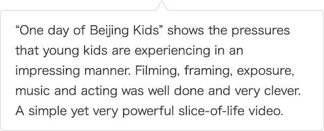 """One day of Beijing Kids"" shows the pressures that young kids are experiencing in an impressing manner. Filming, framing, exposure, music and acting was well done and very clever. A simple yet very powerful slice-of-life video."