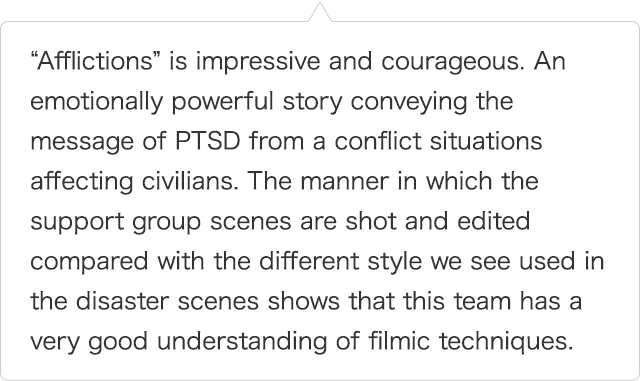 """Afflictions"" is impressive and courageous. An emotionally powerful story conveying the message of PTSD from a conflict situations affecting civilians. The manner in which the support group scenes are shot and edited compared with the different style we see used in the disaster scenes shows that this team has a very good understanding of filmic techniques."