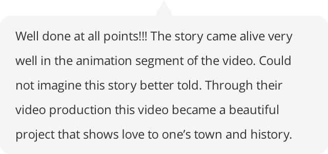 Well done at all points!!! The story came alive very well in the animation segment of the video. Could not imagine this story better told. Through their video production this video became a beautiful project that shows love to one's town and history.