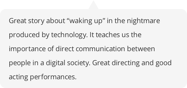 "Great story about ""waking up"" in the nightmare produced by technology. It teaches us the importance of direct communication between people in a digital society. Great directing and good acting performances."