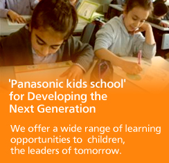 'Panasonic Kids school' for Developing the Next Generation We offer a wide range of learning opportunities to children, the leaders of tomorrow.