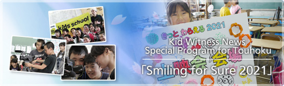 "Kid Witness News Special Program for Touhoku ""Smiling for Sure 2021"""