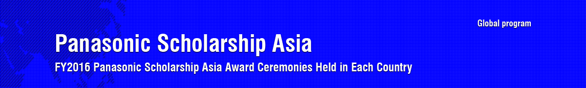Asia Panasonic Scholarship(FY2016 Asia Panasonic Scholarship Award Ceremonies Held in Each Country)<Global program>