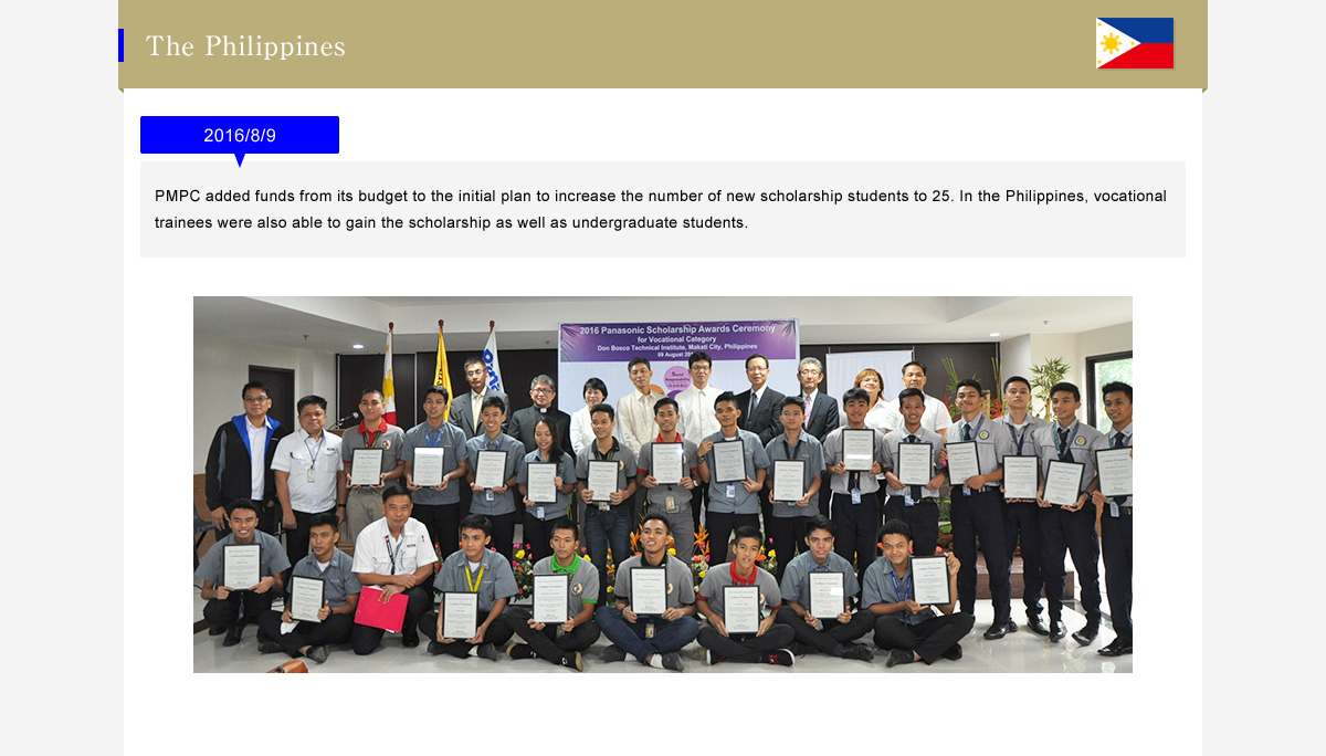 The Philippines  2016/8/9 (PMPC added funds from its budget to the initial plan to increase the number of new scholarship students to 25. In the Philippines, vocational trainees were also able to gain the scholarship as well as undergraduate students.)