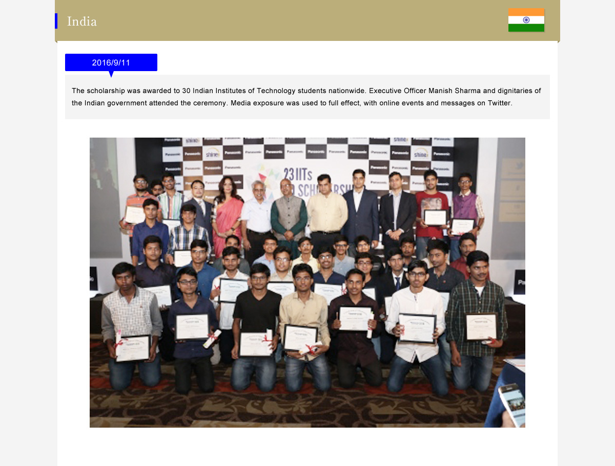 India  2016/9/11 (The scholarship was awarded to 30 Indian Institutes of Technology students nationwide. Executive Officer Manish Sharma and dignitaries of the Indian government attended the ceremony. Media exposure was used to full effect, with online events and messages on Twitter.)