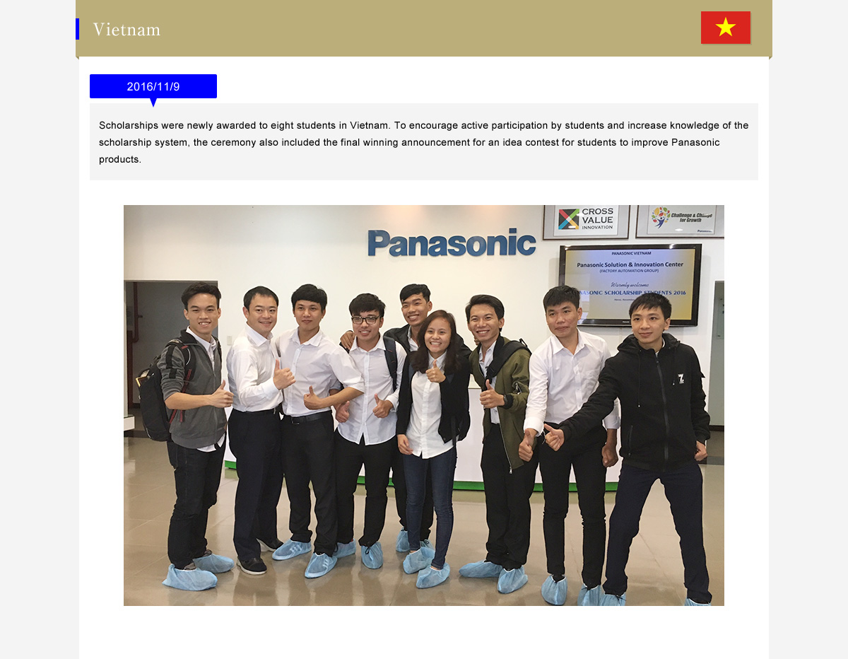 Vietnam  2016/11/9  (Scholarships were newly awarded to eight students in Vietnam. To encourage active participation by students and increase knowledge of the scholarship system, the ceremony also included the final winning announcement for an idea contest for students to improve Panasonic products.)