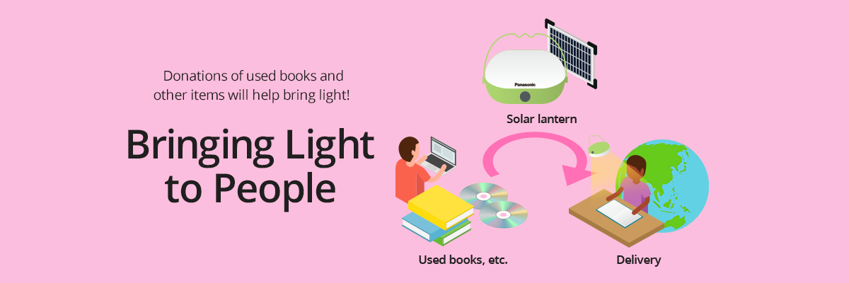 Donations of used books and other items will help bring light! Bringing Light to People  Used  books,etc. → Solar lantern → Delivery