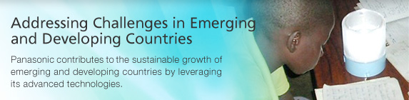 Addressing Challenges in Emerging and Developing Countries / Panasonic contributes to the sustainable growth of emerging and developing countries by leveraging its advanced technologies.