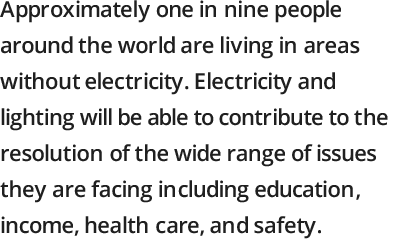Approximately one in six people around the world are living in areas without electricity. Electricity and lighting will be able to contribute to the resolution of the wide range of issues they are facing including education, income, health care, and safety.