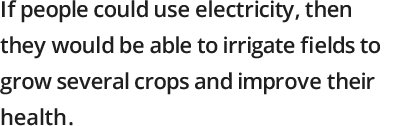 If people could use electricity, then they would be able to irrigate fields to grow several crops and improve their health.