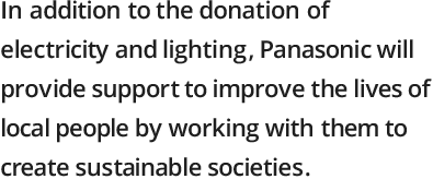 In addition to the donation of electricity and lighting, Panasonic will provide support to improve the lives of local people by working with them to create sustainable societies.