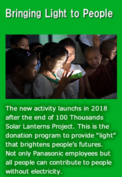 "Bringing Light to People (The new activity launchs in 2018 after the end of 100 Thousands Solar Lanterns Project. This is the donation program to provide ""light"" that brightens people's futures. Not only Panasonic employees but  all people can contribute to people  without electricity.)"