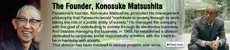 The Founder, Konosuke Matsushita(Panasonic's founder, Konosuke Matsushita, promoted his management philosophy that Panasonic would *contribute to society through its work, taking the role of a public entity of society.* He managed the company with the goal of contributing to society through its electronics business.  And besides managing the business, in 1969, he established a division dedicated to corporate social responsibility activities with the intent to be in harmony with society.  That division has been involved in various projects ever since.<Read more>)