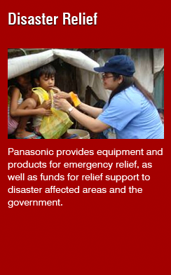 Disaster Relief(Panasonic provides equipment and products for emergency relief, as well as funds for relief support to disaster affected areas and the government.)