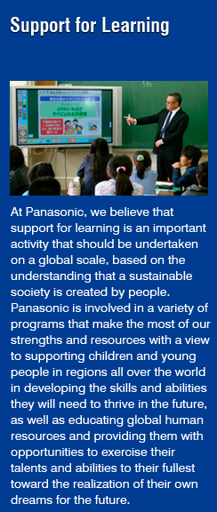 Support for Learning(At Panasonic, we believe that support for learning is an important activity that should be undertaken on a global scale, based on the understanding that a sustainable society is created by people. Panasonic is involved in a variety of programs that make the most of our strengths and resources with a view to supporting children and young people in regions all over the world in developing the skills and abilities they will need to thrive in the future, as well as educating global human resources and providing them with opportunities to exercise their talents and abilities to their fullest toward the realization of their own dreams for the future. )