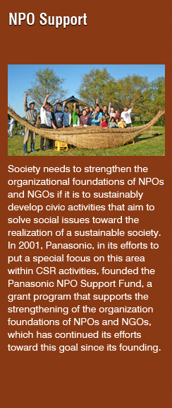 NPO Suppor(Society needs to strengthen the organizational foundations of NPOs and NGOs if it is to sustainably develop civic activities that aim to solve social issues toward the realization of a sustainable society. In 2001, Panasonic, in its efforts to put a special focus on this area within CSR activities, founded the Panasonic NPO Support Fund, a grant program that supports the strengthening of the organization foundations of NPOs and NGOs, which has continued its efforts toward this goal since its founding.)