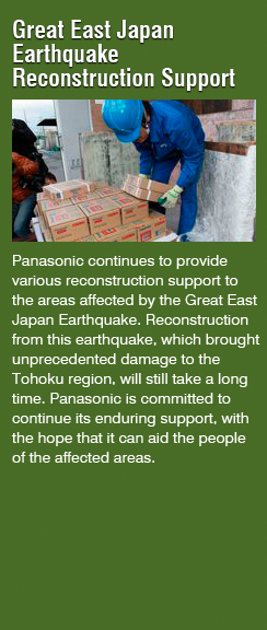 Great East Japan Earthquake Reconstruction Support(Panasonic continues to provide various reconstruction support to the areas affected by the Great East Japan Earthquake. Reconstruction from this earthquake, which brought unprecedented damage to the Tohoku region, will still take a long time. Panasonic is committed to continue its enduring support, with the hope that it can aid the people of the affected areas.)