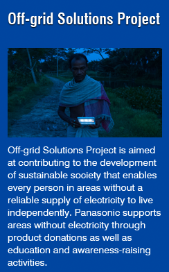 Off-grid Solutions Project (Off-grid Solutions Project is aimed  at contributing to the development  of sustainable society that enables  every person in areas without a  reliable supply of electricity to live  independently. Panasonic supports  areas without electricity through  product donations as well as  education and awareness-raising  activities.)
