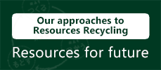 Our approaches to Resources Recycling Resources for future