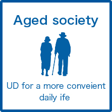 Aged society : UD for a more convenient daily life