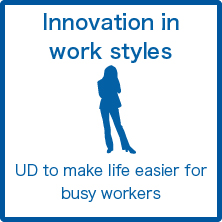 Innovation in work styles : UD to make life easier for busy workers