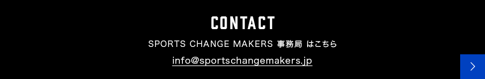 CONTACT SPORTS CHANGE MAKERS 事務局 はこちら info@sportschangemakers.jp